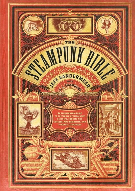 The Steampunk Bible An Illustrated Guide to the World of Imaginary Airships, Corsets and Goggles, Mad Scientists, and Strange Literature Cover