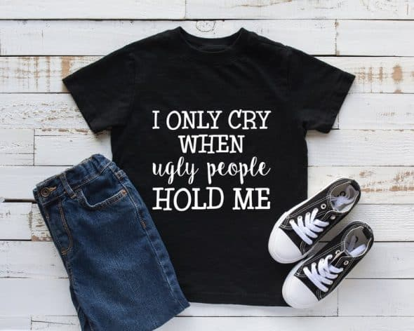 Toddler Shirt I Only Cry When Ugly People Hold Me