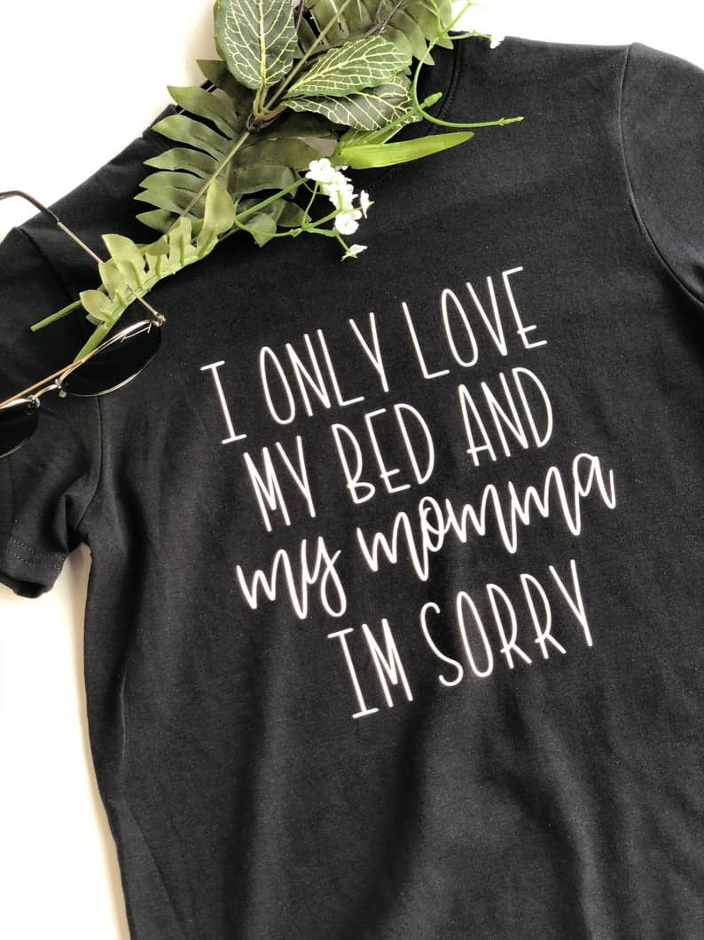 Toddler Shirt I Only Love My Bed and My Momma Im Sorry