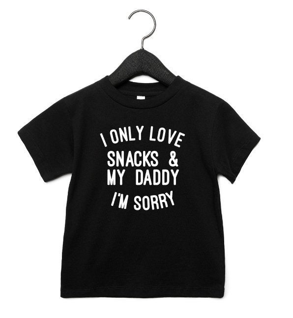Toddler Shirt I Only Love Snacks and My Daddy Im Sorry